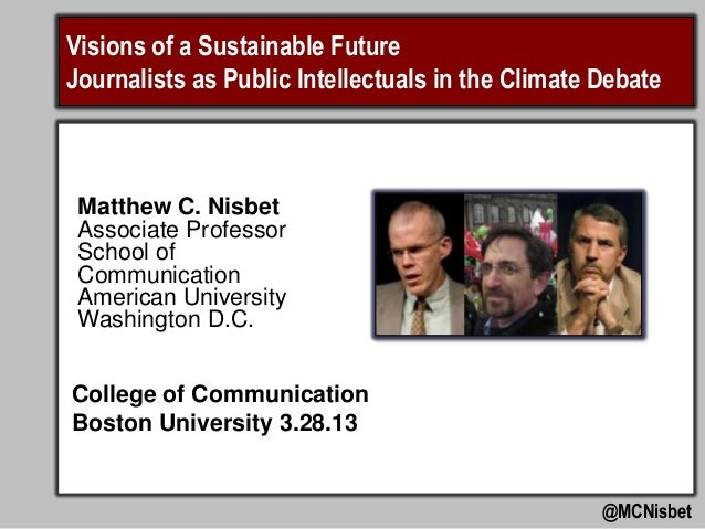 Visions of a Sustainable FutureJournalists as Public Intellectuals in the Climate Debate Matthew C. Nisbet Associate Profe...