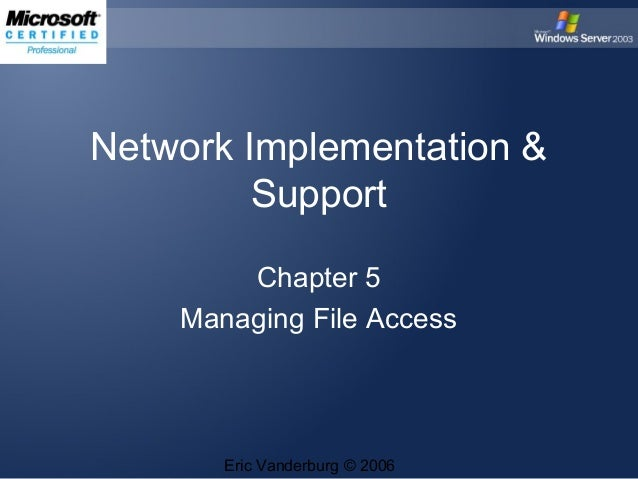 Network Implementation & Support Chapter 5 Managing File Access  Eric Vanderburg © 2006