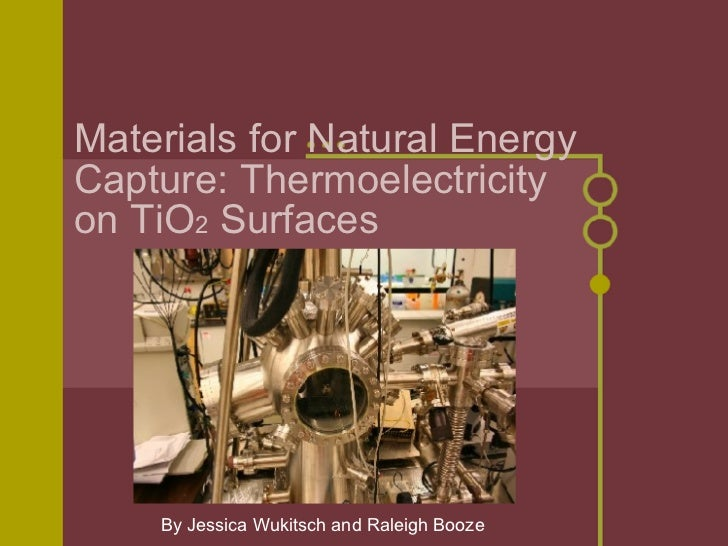 Materials for Natural Energy Capture: Thermoelectricity on TiO 2  Surfaces By Jessica Wukitsch and Raleigh Booze