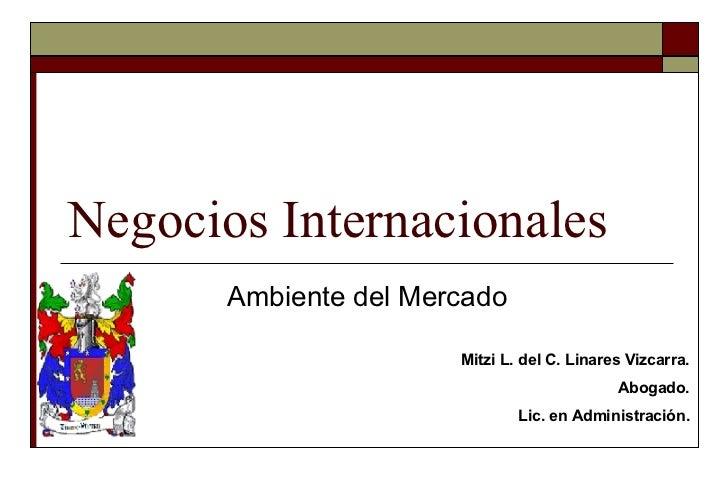 Negocios Internacionales Ambiente del Mercado Mitzi L. del C. Linares Vizcarra. Abogado. Lic. en Administración.