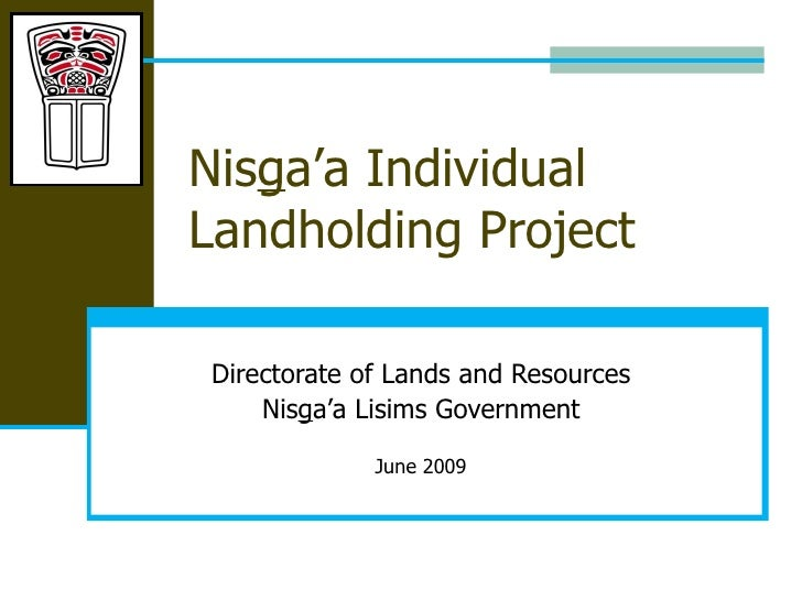 Nis g a'a Individual Landholding Project Directorate of Lands and Resources Nis g a'a Lisims Government June 2009