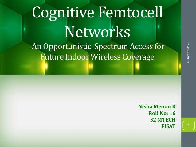 Cognitive Femtocell Networks An Opportunistic SpectrumAccessfor FutureIndoorWireless Coverage Nisha Menon K Roll No: 16 S2...