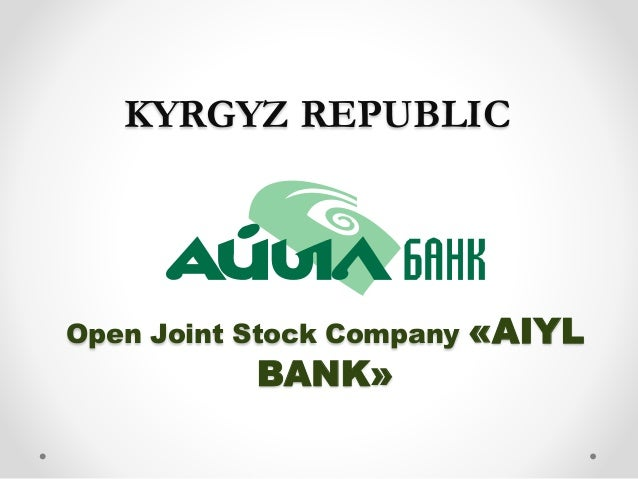 Open Joint Stock Company «AIYL BANK» KYRGYZ REPUBLIC