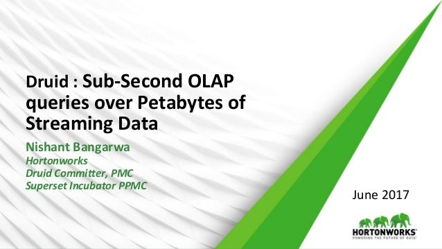 Druid : Sub-Second OLAP queries over Petabytes of Streaming Data Nishant Bangarwa Hortonworks Druid Committer, PMC Superse...