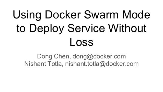 Using Docker Swarm Mode to Deploy Service Without Loss Dong Chen, dong@docker.com Nishant Totla, nishant.totla@docker.com