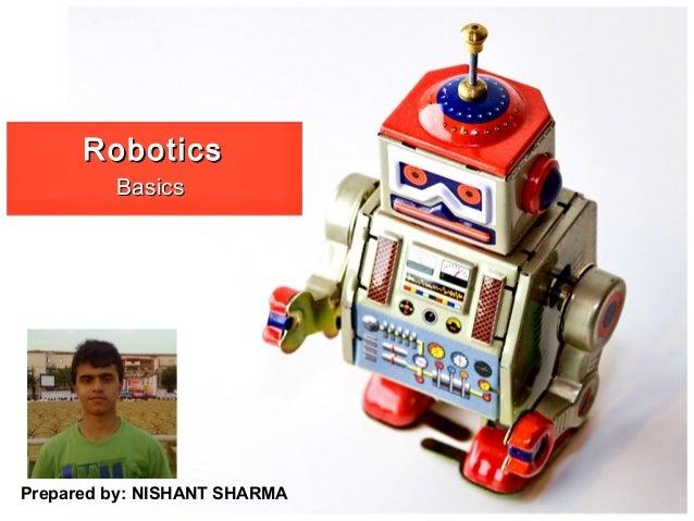 RoboticsRobotics BasicsBasics Prepared by: NISHANT SHARMA