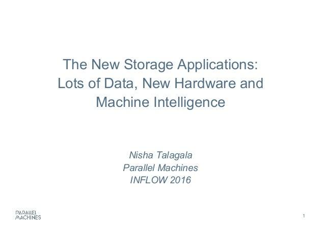1 The New Storage Applications: Lots of Data, New Hardware and  Machine Intelligence Nisha Talagala Parallel M...