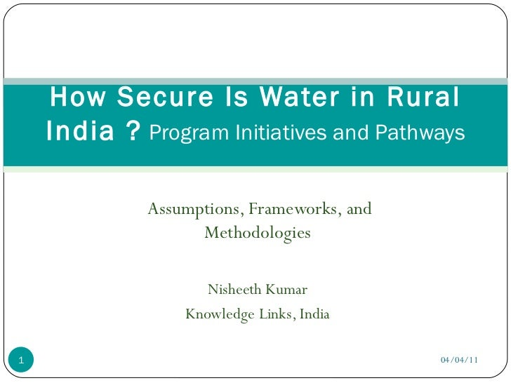 Assumptions, Frameworks, and Methodologies Nisheeth Kumar Knowledge Links, India How Secure Is Water in Rural India ?  Pro...