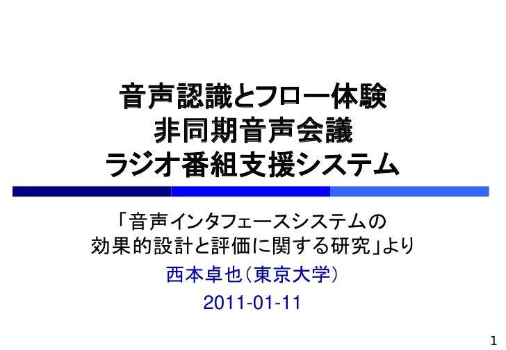 音声認識とフロー体験   非同期音声会議 ラジオ番組支援システム  「音声インタフェースシステムの 効果的設計と評価に関する研究」より    西本卓也(東京大学)      2011-01-11                     1