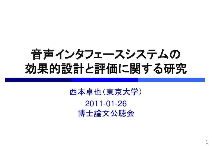 音声インタフェースシステムの効果的設計と評価に関する研究    西本卓也(東京大学)      2011-01-26     博士論文公聴会                   1