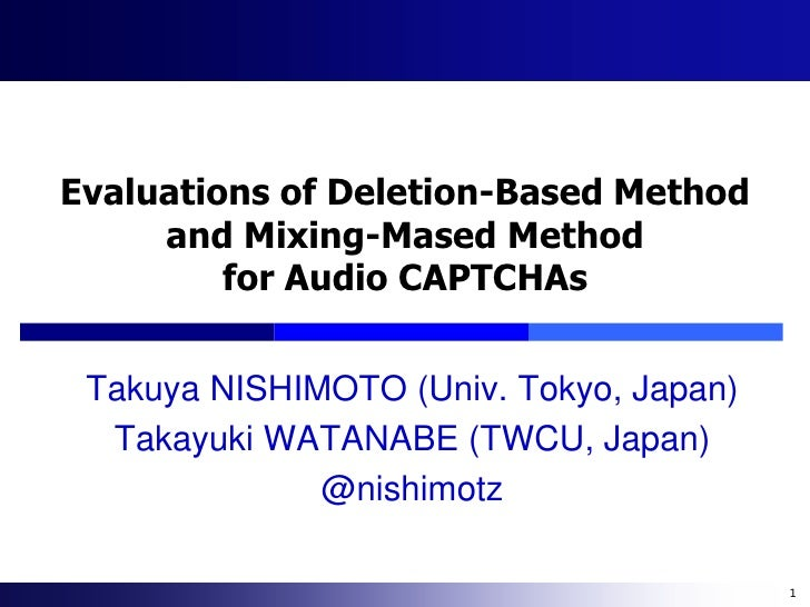 Evaluations of Deletion-Based Method     and Mixing-Mased Method         for Audio CAPTCHAs Takuya NISHIMOTO (Univ. Tokyo,...