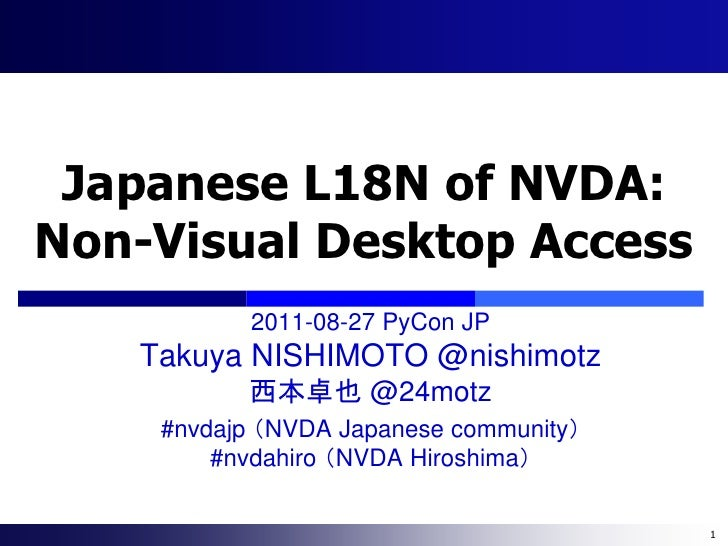 Japanese L18N of NVDA:Non-Visual Desktop Access           2011-08-27 PyCon JP   Takuya NISHIMOTO @nishimotz          西本卓也 ...