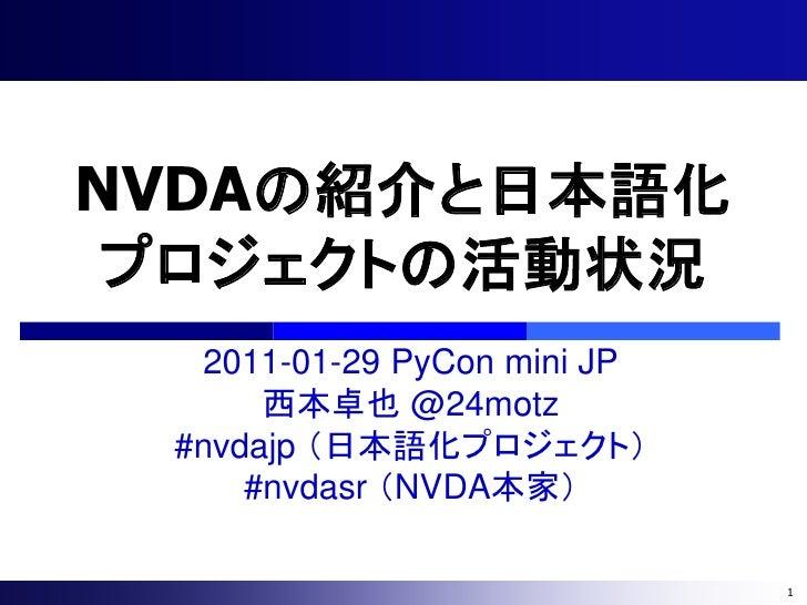 NVDAの紹介と日本語化 プロジェクトの活動状況  2011-01-29 PyCon mini JP      西本卓也 @24motz #nvdajp (日本語化プロジェクト)     #nvdasr (NVDA本家)            ...