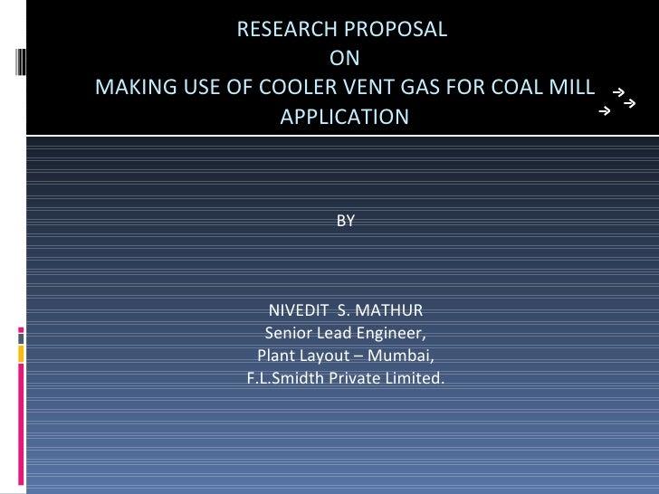RESEARCH PROPOSAL  ON MAKING USE OF COOLER VENT GAS FOR COAL MILL APPLICATION <ul><li>BY </li></ul><ul><li>NIVEDIT  S. MAT...