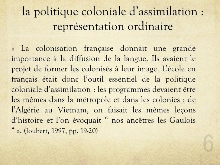 la politique coloniale d'assimilation :           représentation ordinaire « La colonisation française donnait une grande ...