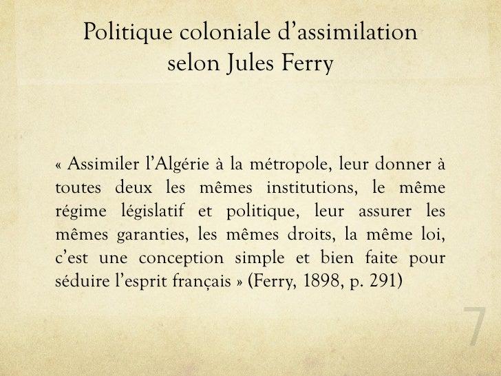 Politique coloniale d'assimilation            selon Jules Ferry   « Assimiler l'Algérie à la métropole, leur donner à tout...