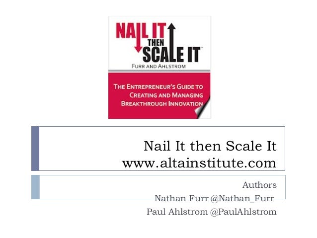 Nail It then Scale Itwww.altainstitute.com                       Authors     Nathan Furr @Nathan_Furr   Paul Ahlstrom @Pau...
