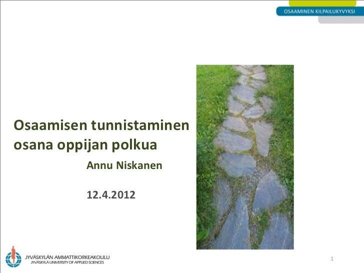 Osaamisen tunnistaminenosana oppijan polkua         Annu Niskanen         12.4.2012                          1
