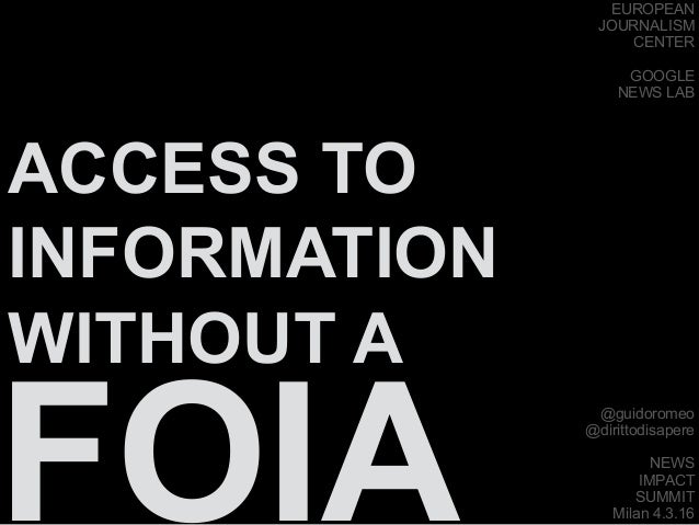 ACCESS TO INFORMATION WITHOUT A FOIA @guidoromeo @dirittodisapere NEWS IMPACT SUMMIT Milan 4.3.16 EUROPEAN JOURNALISM CENT...