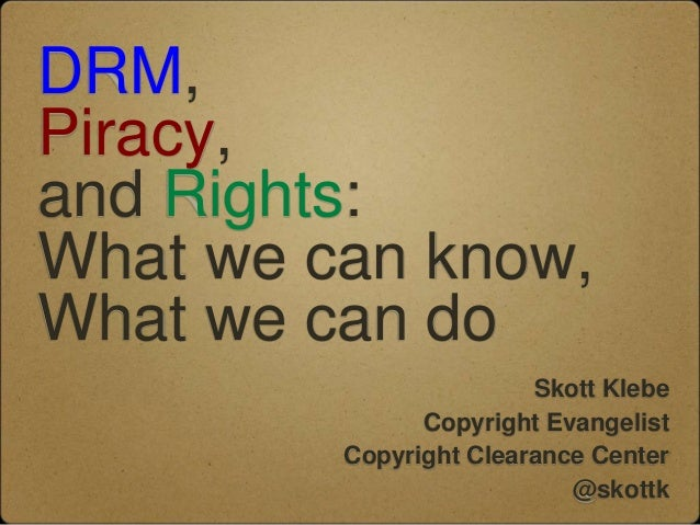 DRM,Piracy,and Rights:What we can know,What we can do                        Skott Klebe               Copyright Evangelis...