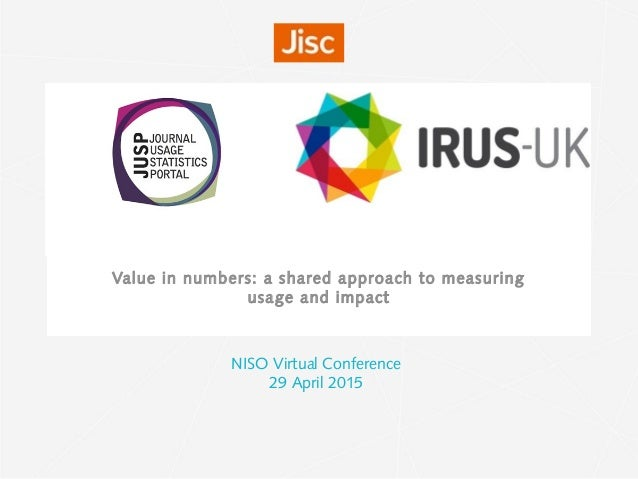 Value in numbers: a shared approach to measuring usage and impact NISO Virtual Conference 29 April 2015