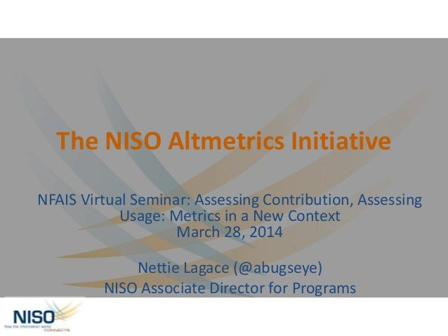 The NISO Altmetrics Initiative NFAIS Virtual Seminar: Assessing Contribution, Assessing Usage: Metrics in a New Context Ma...