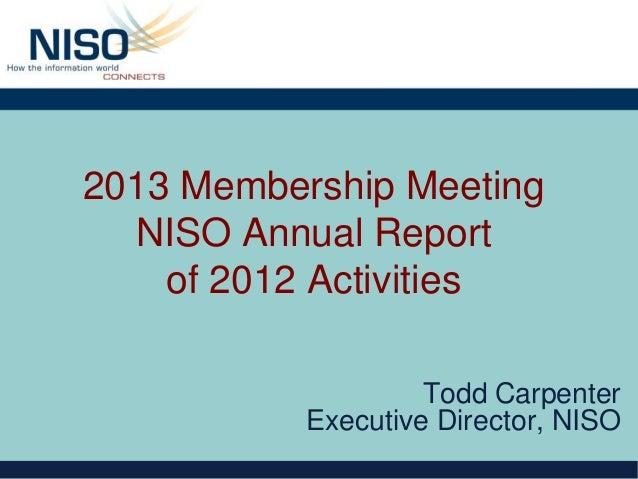 2013 Membership Meeting  NISO Annual Report    of 2012 Activities                    Todd Carpenter           Executive Di...