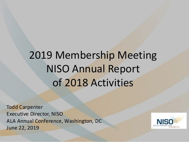 2019 Membership Meeting NISO Annual Report of 2018 Activities Todd Carpenter Executive Director, NISO ALA Annual Conferenc...