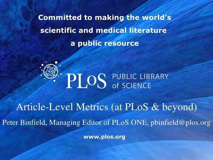 Committed to making the world's scientific and medical literature  a public resource Article-Level Metrics (at PLoS & beyo...