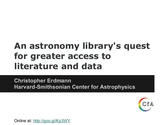 An astronomy librarys questfor greater access toliterature and dataChristopher ErdmannHarvard-Smithsonian Center for Astro...