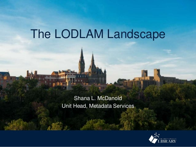 The LODLAM Landscape Shana L. McDanold Unit Head, Metadata Services