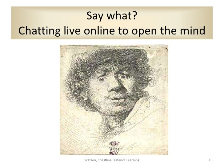 Say what? Chatting live online to open the mind  <br />Watson, Coastline Distance Learning<br />1<br />