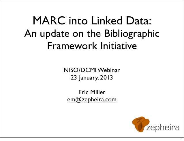 MARC into Linked Data:An update on the Bibliographic    Framework Initiative        NISO/DCMI Webinar          23 January,...