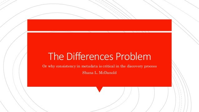 The Differences Problem Or why consistency in metadata is critical in the discovery process Shana L. McDanold