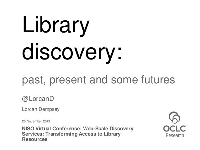 Library discovery: past, present and some futures @LorcanD Lorcan Dempsey 20 November 2013  NISO Virtual Conference: Web-S...