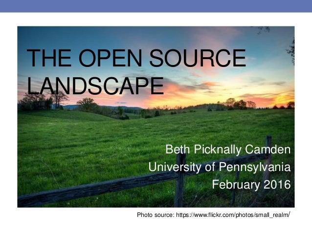 THE OPEN SOURCE LANDSCAPE Beth Picknally Camden University of Pennsylvania February 2016 Photo source: https://www.flickr....