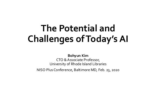 The Potential and Challenges ofToday's AI Bohyun Kim CTO & Associate Professor, University of Rhode Island Libraries NISO ...