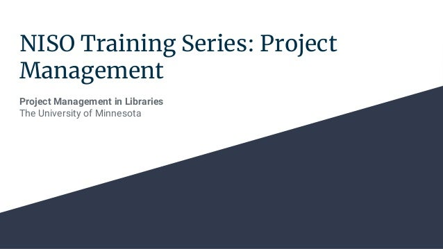 NISO Training Series: Project Management Project Management in Libraries The University of Minnesota