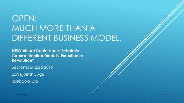 OPEN: MUCH MORE THAN A DIFFERENT BUSINESS MODEL. NISO Virtual Conference: Scholarly Communication Models: Evolution or Rev...