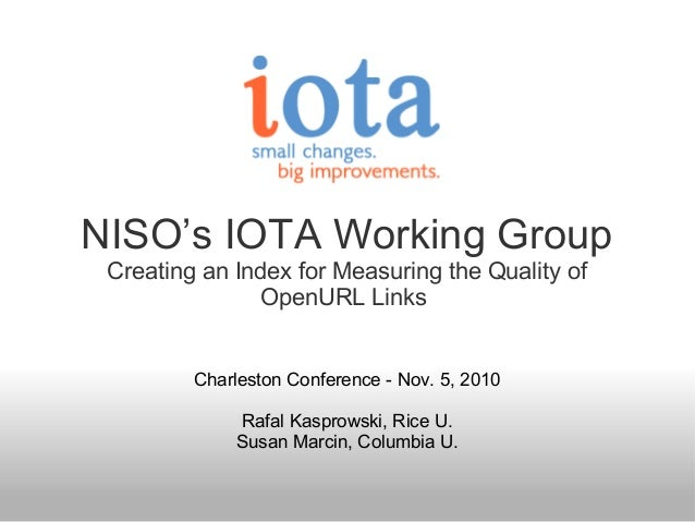 NISO's IOTA Working Group Creating an Index for Measuring the Quality of OpenURL Links Charleston Conference - Nov. 5, 201...