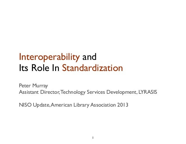 Interoperability and Its Role In Standardization Peter Murray Assistant Director,Technology Services Development, LYRASIS ...