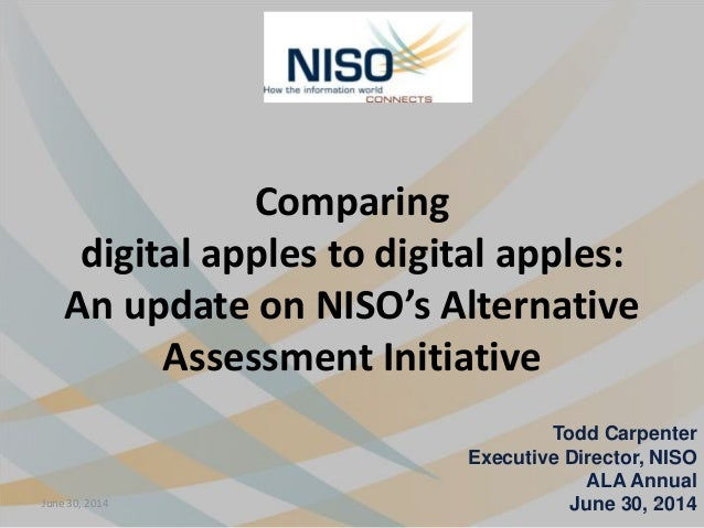Comparing digital apples to digital apples: An update on NISO's Alternative Assessment Initiative Todd Carpenter Executive...