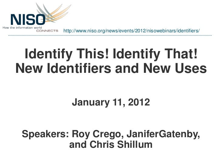 http://www.niso.org/news/events/2012/nisowebinars/identifiers/ Identify This! Identify That!New Identifiers and New Uses  ...