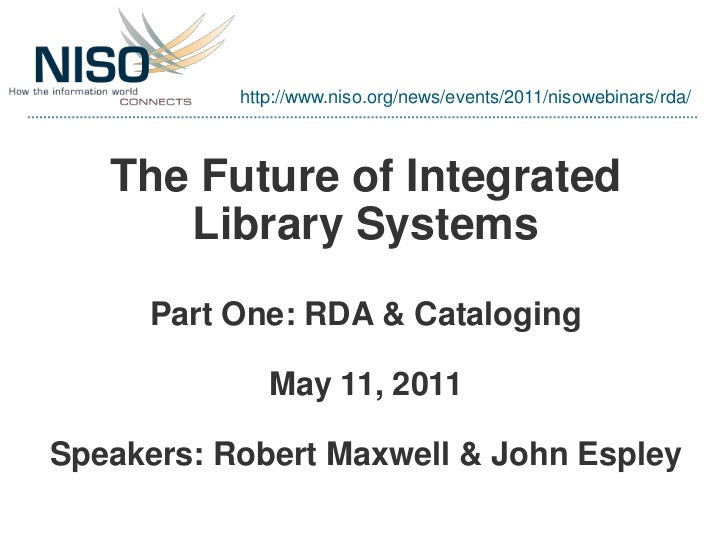 http://www.niso.org/news/events/2011/nisowebinars/rda/   The Future of Integrated      Library Systems      Part One: RDA ...