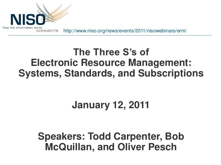 http://www.niso.org/news/events/2011/nisowebinars/erm/           The Three S's of  Electronic Resource Management:Systems,...