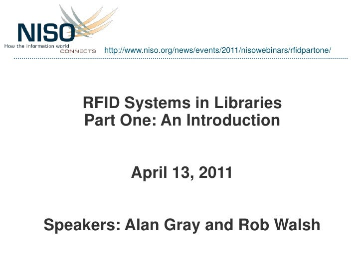 http://www.niso.org/news/events/2011/nisowebinars/rfidpartone/    RFID Systems in Libraries    Part One: An Introduction  ...