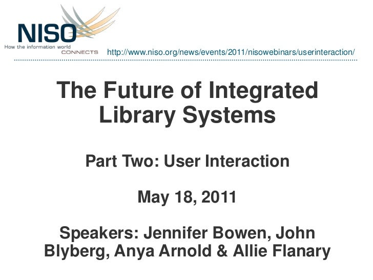 http://www.niso.org/news/events/2011/nisowebinars/userinteraction/ The Future of Integrated    Library Systems     Part Tw...