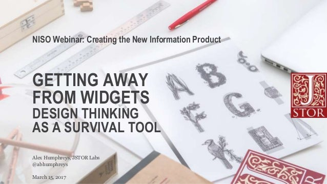 GETTING AWAY FROM WIDGETS DESIGN THINKING AS A SURVIVAL TOOL @abhumphreys Alex Humphreys, JSTOR Labs NISO Webinar: Creatin...