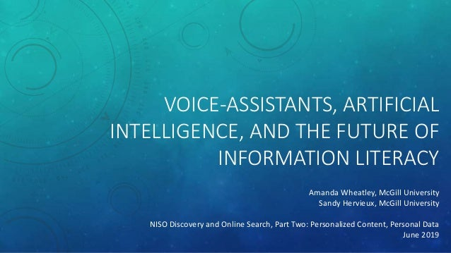 VOICE-ASSISTANTS, ARTIFICIAL INTELLIGENCE, AND THE FUTURE OF INFORMATION LITERACY Amanda Wheatley, McGill University Sandy...