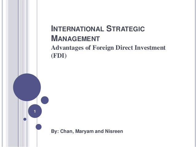 INTERNATIONAL STRATEGIC    MANAGEMENT    Advantages of Foreign Direct Investment    (FDI)1    By: Chan, Maryam and Nisreen